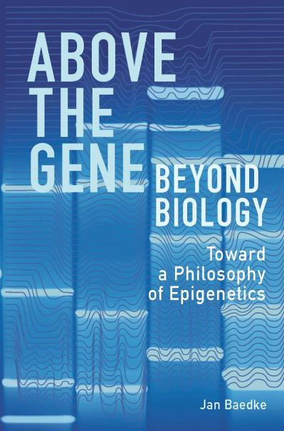Above the Gene, Beyond Biology Toward a Philosophy of Epigenetics
