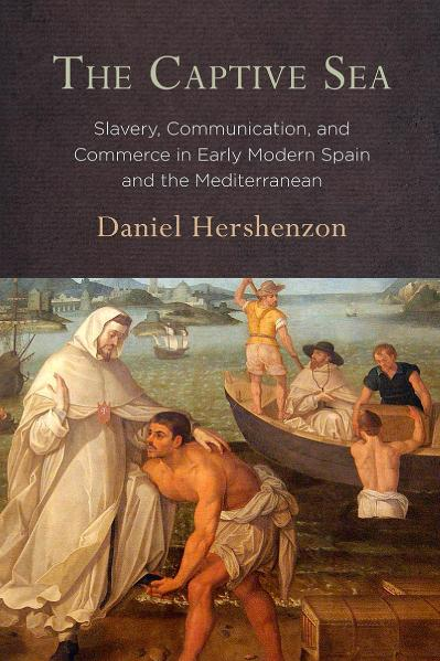 The Captive Sea Slavery, Communication, and Commerce in Early Modern Spain and the Mediterranean