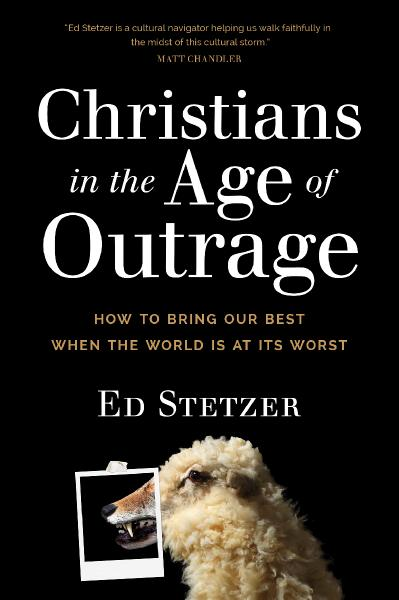 Christians in the Age of Outrage How to Bring Our Best When the World Is at Its Worst