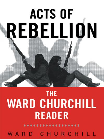 Acts of Rebellion The Ward Churchill Reader