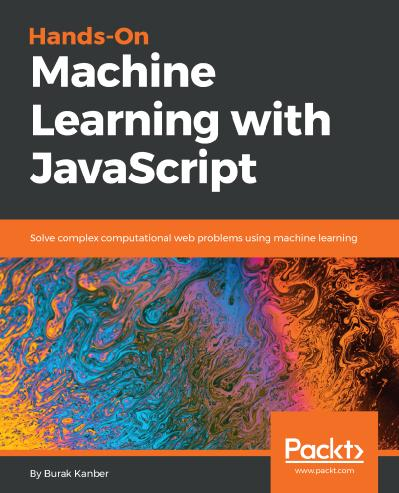 Hands-on Machine Learning with JavaScript Solve complex computational web problems using machine ...